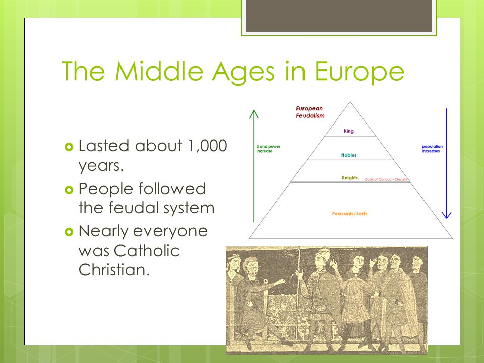 The Middle Ages in Europe  Lasted about 1,000 years.  People followed the feudal system  Nearly everyone was Catholic Christian.