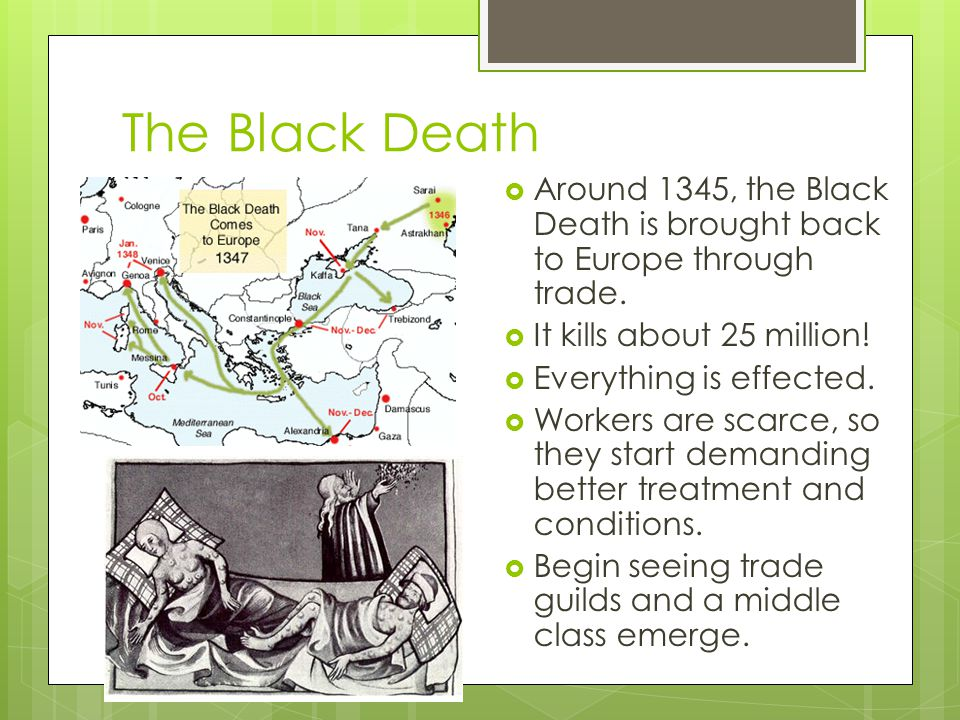The Black Death  Around 1345, the Black Death is brought back to Europe through trade.  It kills about 25 million!  Everything is effected.  Worke