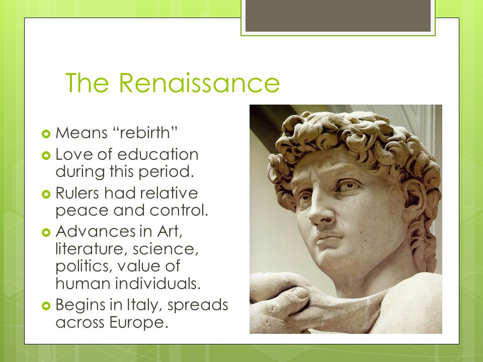 "The Renaissance  Means ""rebirth""  Love of education during this period.  Rulers had relative peace and control.  Advances in Art, literature, scie"