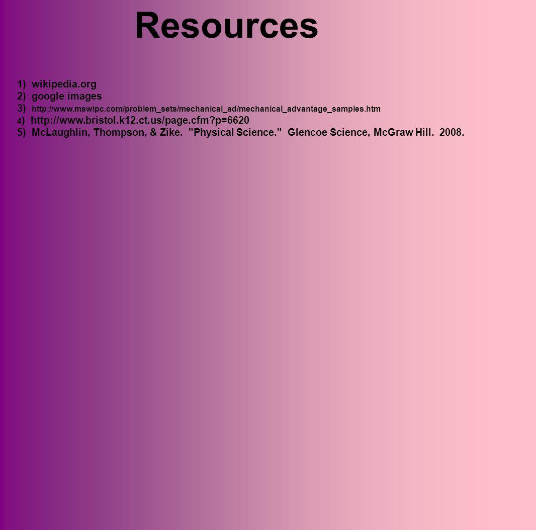 Resources 1) wikipedia.org 2) google images 3) http://www.mswipc.com/problem_sets/mechanical_ad/mechanical_advantage_samples.htm 4 ) http://www.bristol.k12.ct.us/page.cfm?p=6620 5) McLaughlin, Thompson, & Zike.
