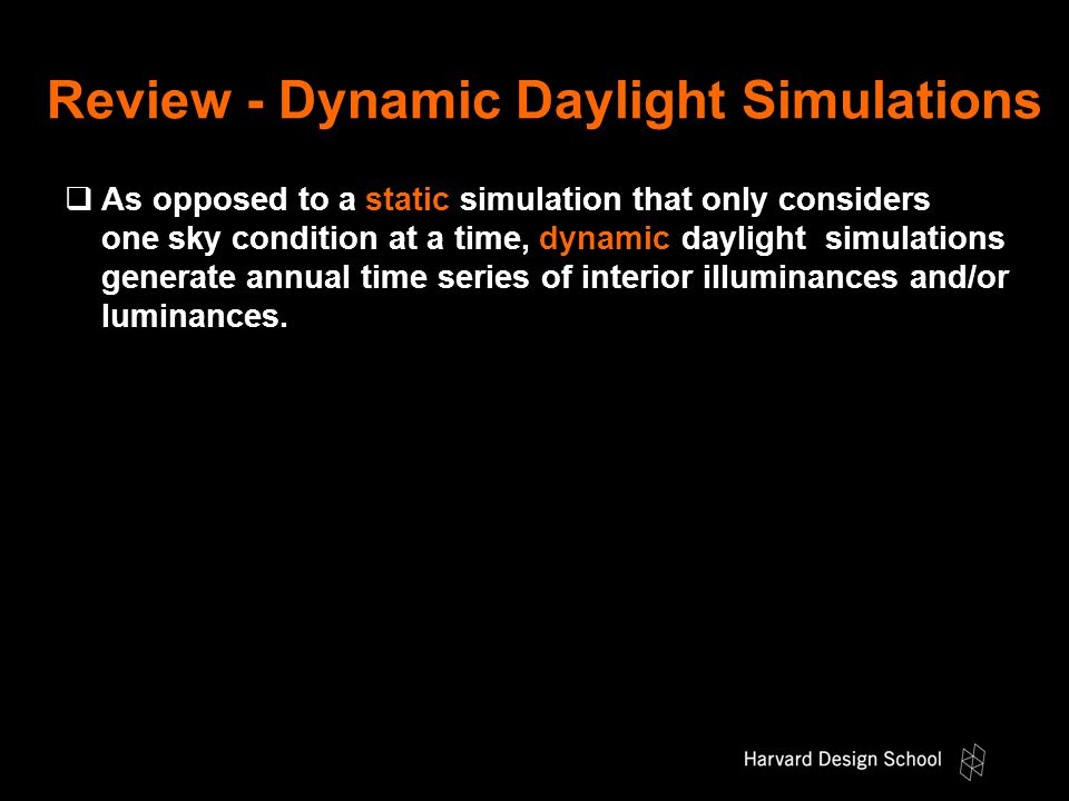 Review - Dynamic Daylight Simulations  As opposed to a static simulation that only considers one sky condition at a time, dynamic daylight simulations generate annual time series of interior illuminances and/or luminances.