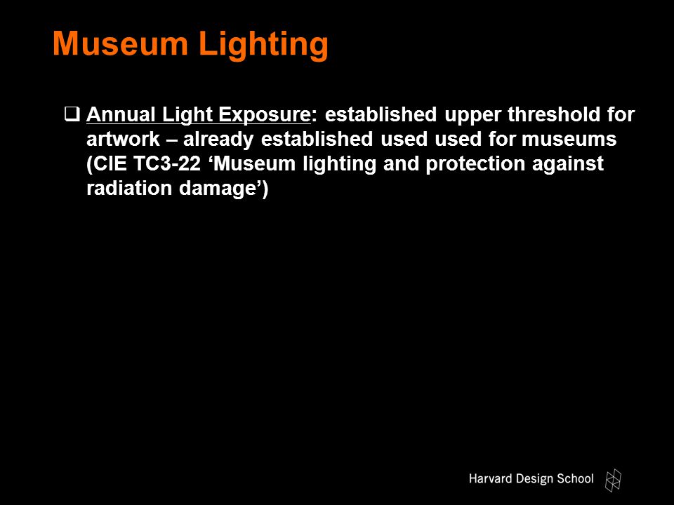 Museum Lighting  Annual Light Exposure: established upper threshold for artwork – already established used used for museums (CIE TC3-22 'Museum lighting and protection against radiation damage')