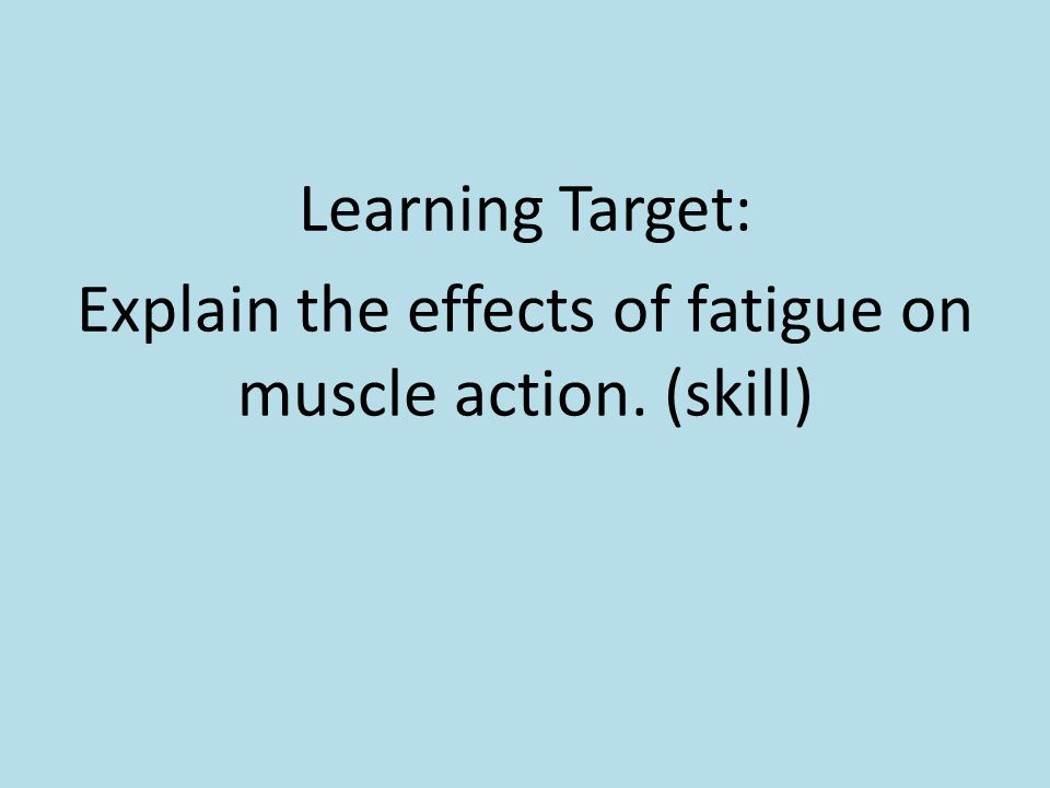 Learning Target: Explain the effects of fatigue on muscle action. (skill)