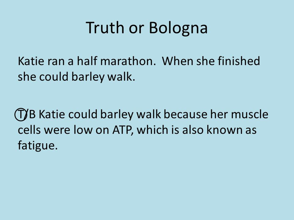 Truth or Bologna Katie ran a half marathon. When she finished she could barley walk. T/B Katie could barley walk because her muscle cells were low on