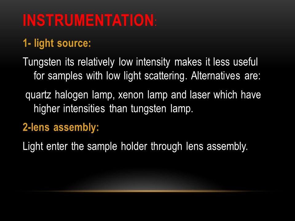 INSTRUMENTATION : 1- light source: Tungsten its relatively low intensity makes it less useful for samples with low light scattering. Alternatives are: