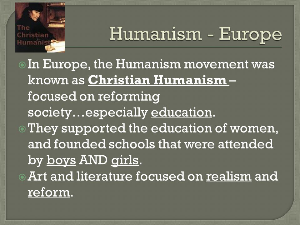  In Europe, the Humanism movement was known as Christian Humanism – focused on reforming society…especially education.