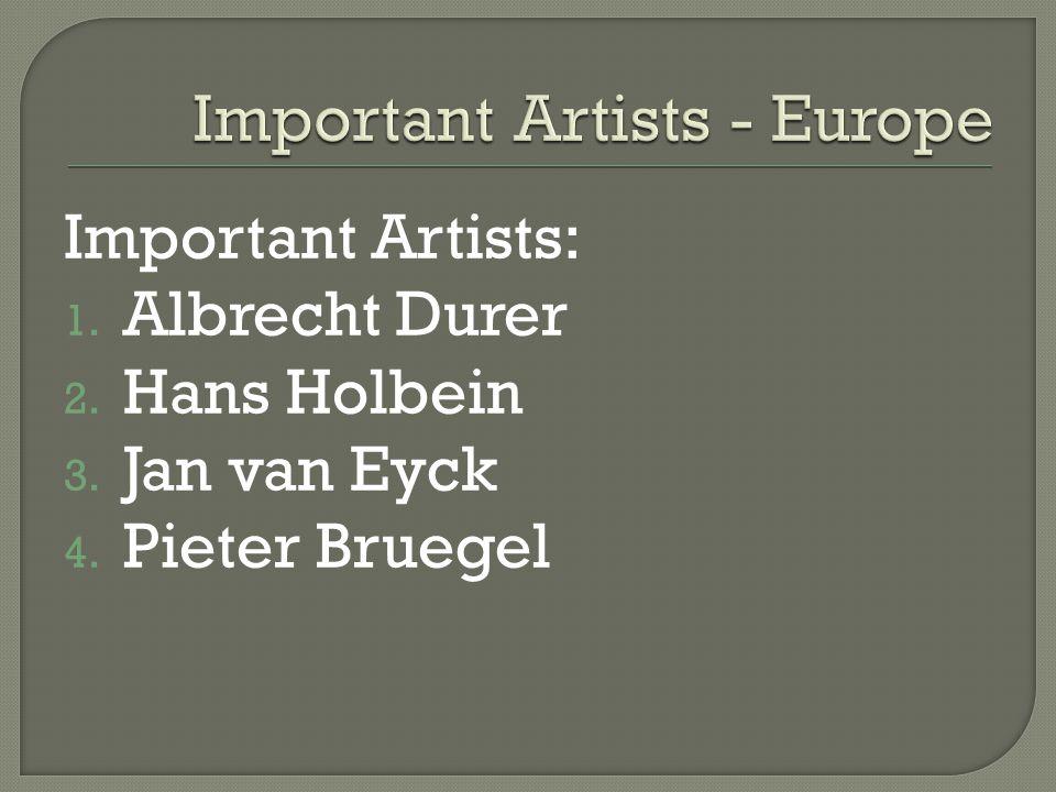 Important Artists: 1. Albrecht Durer 2. Hans Holbein 3. Jan van Eyck 4. Pieter Bruegel