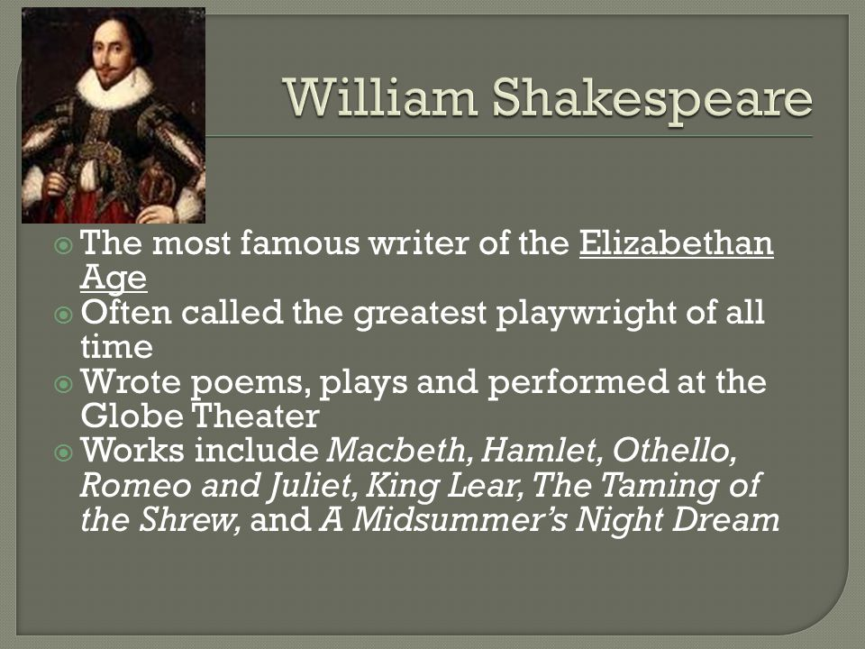  The most famous writer of the Elizabethan Age  Often called the greatest playwright of all time  Wrote poems, plays and performed at the Globe Theater  Works include Macbeth, Hamlet, Othello, Romeo and Juliet, King Lear, The Taming of the Shrew, and A Midsummer's Night Dream