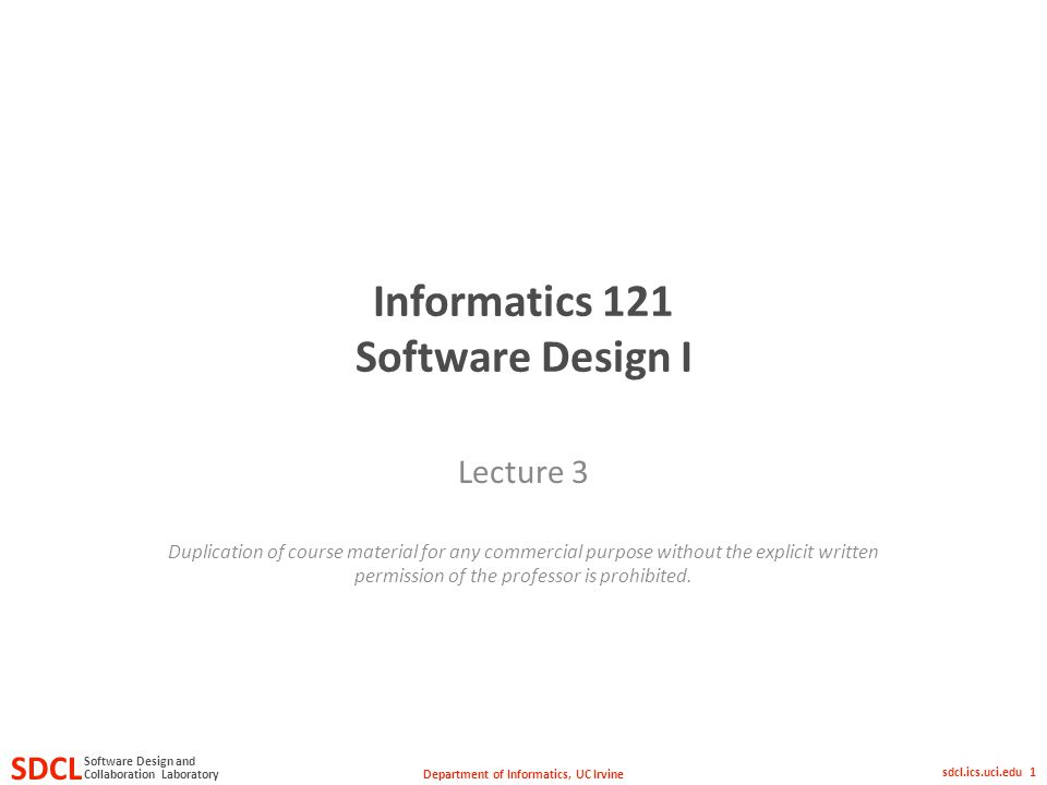 Department of Informatics, UC Irvine SDCL Collaboration Laboratory Software Design and sdcl.ics.uci.edu 1 Informatics 121 Software Design I Lecture 3 Duplication of course material for any commercial purpose without the explicit written permission of the professor is prohibited.