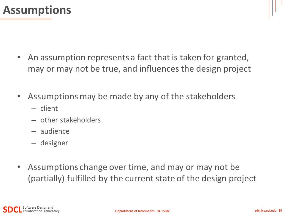 Department of Informatics, UC Irvine SDCL Collaboration Laboratory Software Design and sdcl.ics.uci.edu 10 Assumptions An assumption represents a fact that is taken for granted, may or may not be true, and influences the design project Assumptions may be made by any of the stakeholders – client – other stakeholders – audience – designer Assumptions change over time, and may or may not be (partially) fulfilled by the current state of the design project