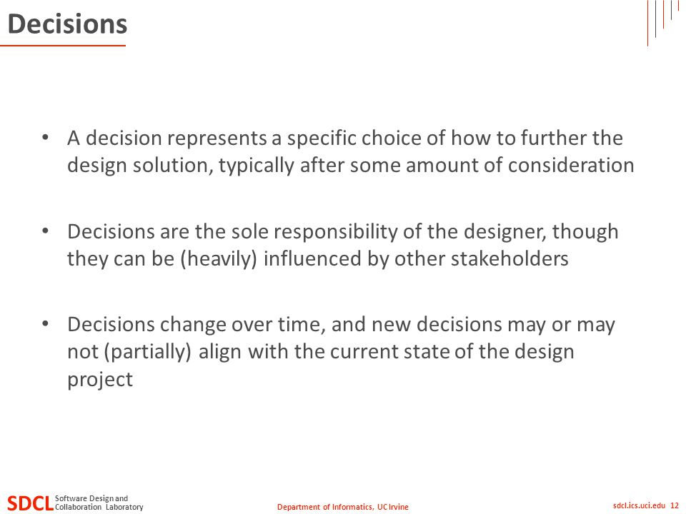 Department of Informatics, UC Irvine SDCL Collaboration Laboratory Software Design and sdcl.ics.uci.edu 12 Decisions A decision represents a specific choice of how to further the design solution, typically after some amount of consideration Decisions are the sole responsibility of the designer, though they can be (heavily) influenced by other stakeholders Decisions change over time, and new decisions may or may not (partially) align with the current state of the design project