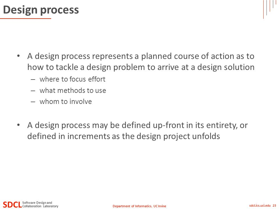 Department of Informatics, UC Irvine SDCL Collaboration Laboratory Software Design and sdcl.ics.uci.edu 23 Design process A design process represents a planned course of action as to how to tackle a design problem to arrive at a design solution – where to focus effort – what methods to use – whom to involve A design process may be defined up-front in its entirety, or defined in increments as the design project unfolds