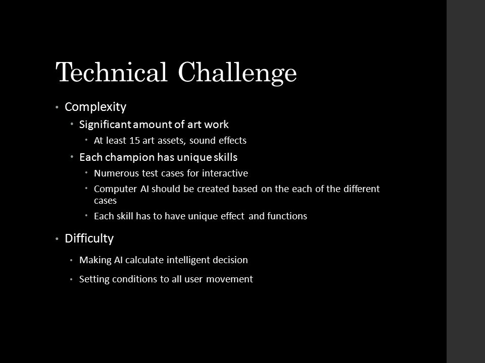 Technical Challenge Complexity  Significant amount of art work  At least 15 art assets, sound effects  Each champion has unique skills  Numerous test cases for interactive  Computer AI should be created based on the each of the different cases  Each skill has to have unique effect and functions Difficulty Making AI calculate intelligent decision Setting conditions to all user movement