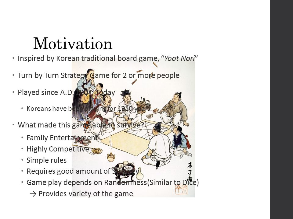 Motivation  Inspired by Korean traditional board game, Yoot Nori  Turn by Turn Strategy Game for 2 or more people  Played since A.D.