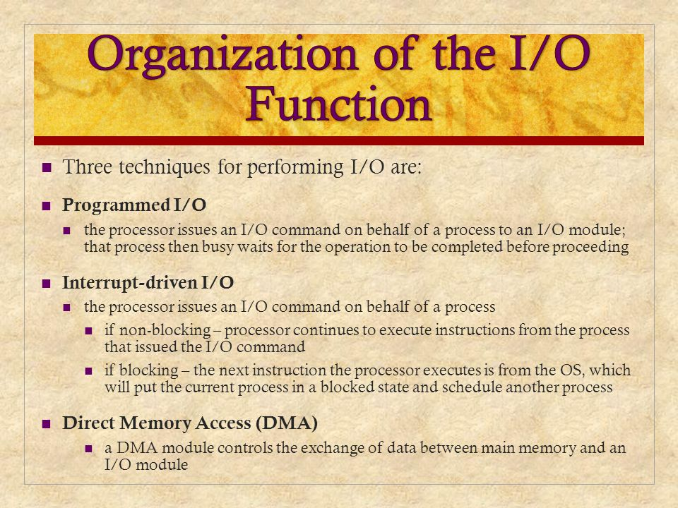 Three techniques for performing I/O are: Programmed I/O the processor issues an I/O command on behalf of a process to an I/O module; that process then