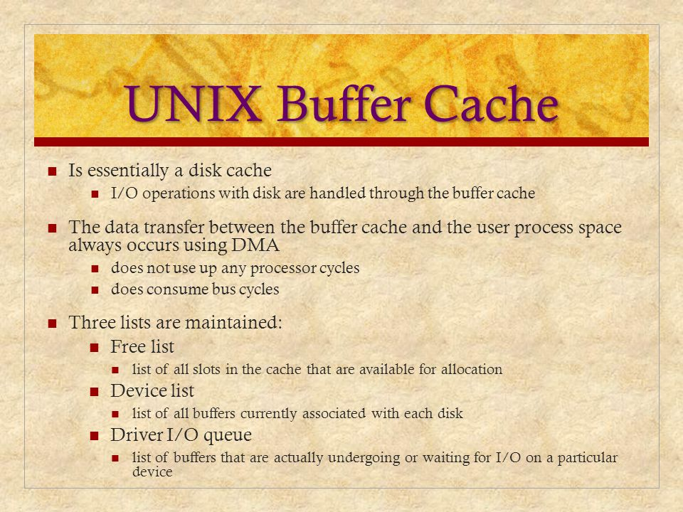 UNIX Buffer Cache Is essentially a disk cache I/O operations with disk are handled through the buffer cache The data transfer between the buffer cache