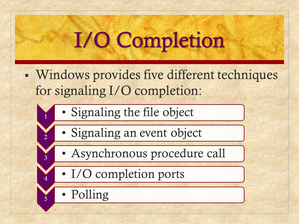  Windows provides five different techniques for signaling I/O completion: 1 Signaling the file object 2 Signaling an event object 3 Asynchronous proc