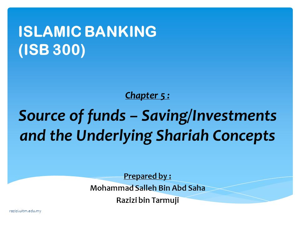 ISLAMIC BANKING (ISB 300) Chapter 5 : Source of funds – Saving/Investments and the Underlying Shariah Concepts Prepared by : Mohammad Salleh Bin Abd S