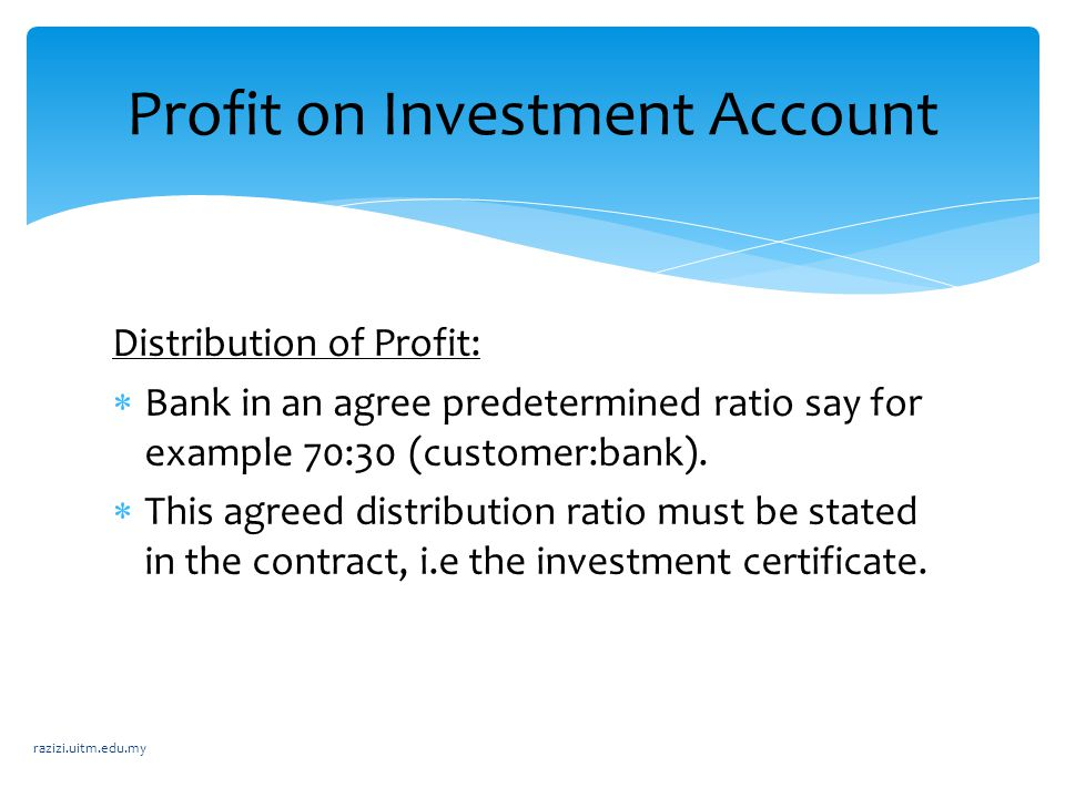 Distribution of Profit:  Bank in an agree predetermined ratio say for example 70:30 (customer:bank).  This agreed distribution ratio must be stated