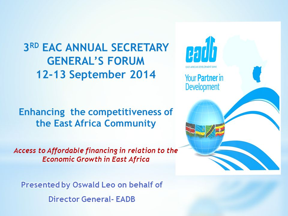 3 RD EAC ANNUAL SECRETARY GENERAL'S FORUM 12-13 September 2014 Enhancing the competitiveness of the East Africa Community Access to Affordable financing in relation to the Economic Growth in East Africa