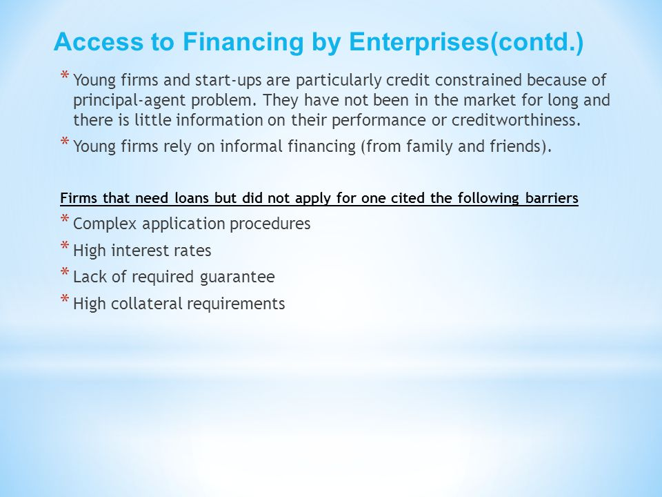 Access to Financing by Enterprises(contd.) * Young firms and start-ups are particularly credit constrained because of principal-agent problem. They ha