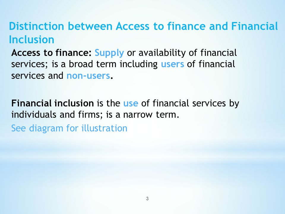 3 Access to finance: Supply or availability of financial services; is a broad term including users of financial services and non-users.
