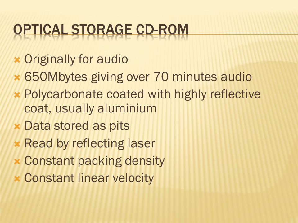  Originally for audio  650Mbytes giving over 70 minutes audio  Polycarbonate coated with highly reflective coat, usually aluminium  Data stored as pits  Read by reflecting laser  Constant packing density  Constant linear velocity