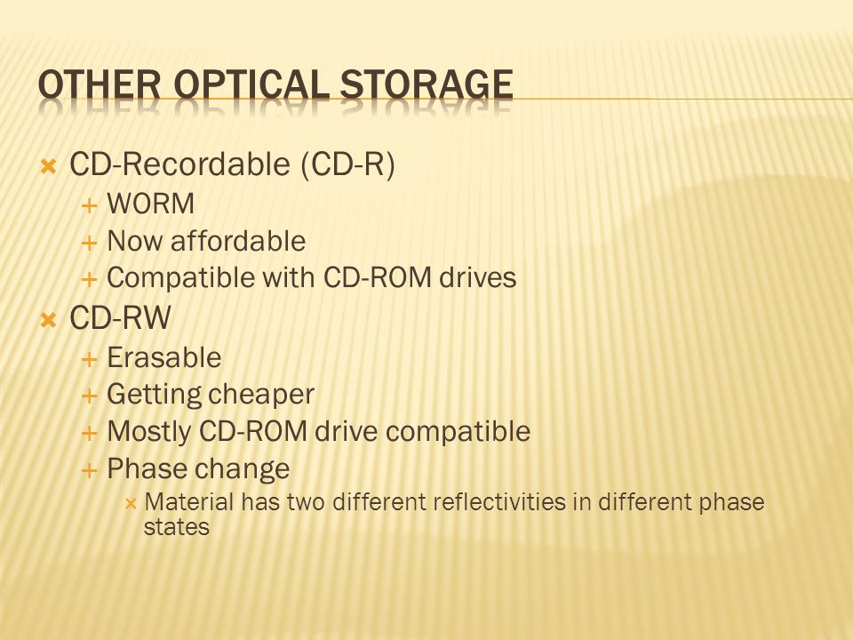  CD-Recordable (CD-R)  WORM  Now affordable  Compatible with CD-ROM drives  CD-RW  Erasable  Getting cheaper  Mostly CD-ROM drive compatible  Phase change  Material has two different reflectivities in different phase states