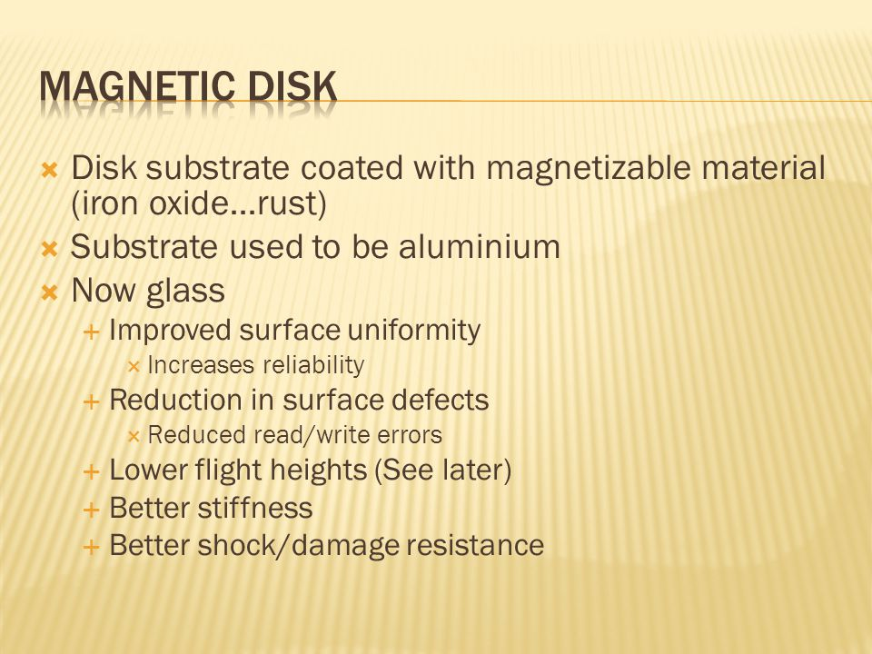  Disk substrate coated with magnetizable material (iron oxide…rust)  Substrate used to be aluminium  Now glass  Improved surface uniformity  Increases reliability  Reduction in surface defects  Reduced read/write errors  Lower flight heights (See later)  Better stiffness  Better shock/damage resistance
