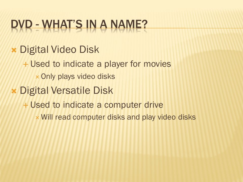  Digital Video Disk  Used to indicate a player for movies  Only plays video disks  Digital Versatile Disk  Used to indicate a computer drive  Will read computer disks and play video disks