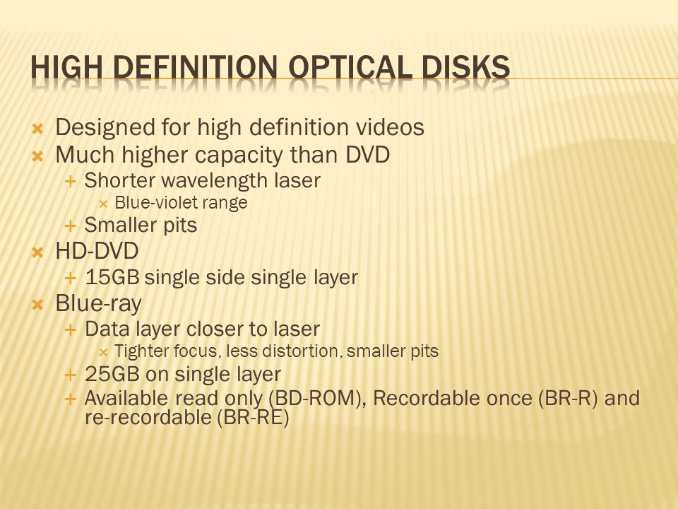  Designed for high definition videos  Much higher capacity than DVD  Shorter wavelength laser  Blue-violet range  Smaller pits  HD-DVD  15GB single side single layer  Blue-ray  Data layer closer to laser  Tighter focus, less distortion, smaller pits  25GB on single layer  Available read only (BD-ROM), Recordable once (BR-R) and re-recordable (BR-RE)