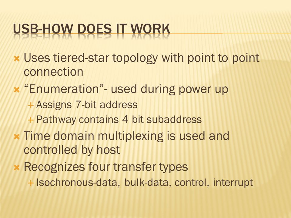  Uses tiered-star topology with point to point connection  Enumeration - used during power up  Assigns 7-bit address  Pathway contains 4 bit subaddress  Time domain multiplexing is used and controlled by host  Recognizes four transfer types  Isochronous-data, bulk-data, control, interrupt