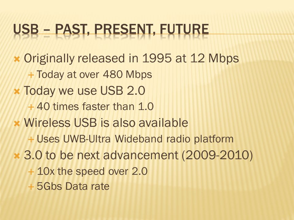  Originally released in 1995 at 12 Mbps  Today at over 480 Mbps  Today we use USB 2.0  40 times faster than 1.0  Wireless USB is also available  Uses UWB-Ultra Wideband radio platform  3.0 to be next advancement (2009-2010)  10x the speed over 2.0  5Gbs Data rate