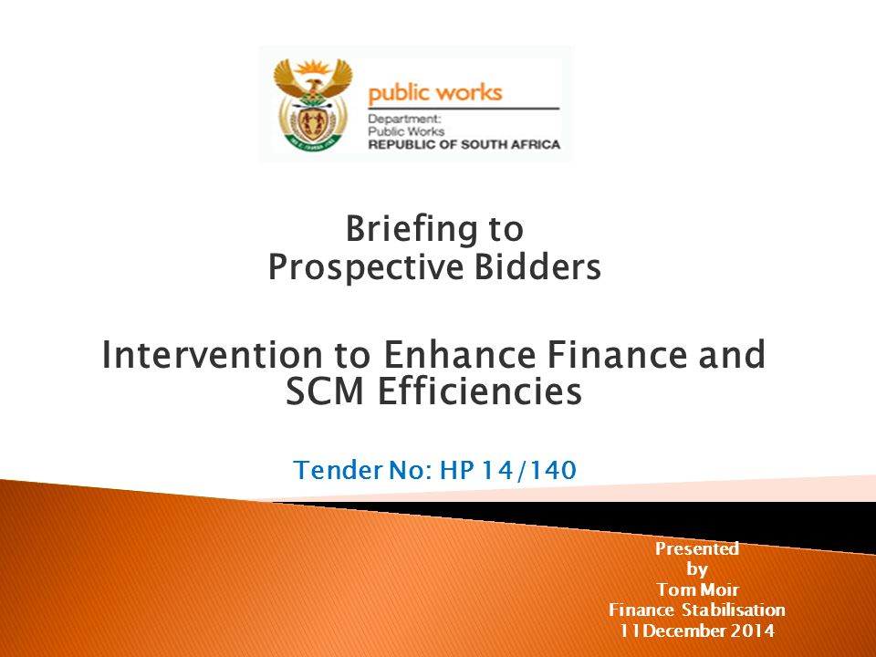 Briefing to Prospective Bidders Intervention to Enhance Finance and SCM Efficiencies Tender No: HP 14/140 Presented by Tom Moir Finance Stabilisation 11December 2014