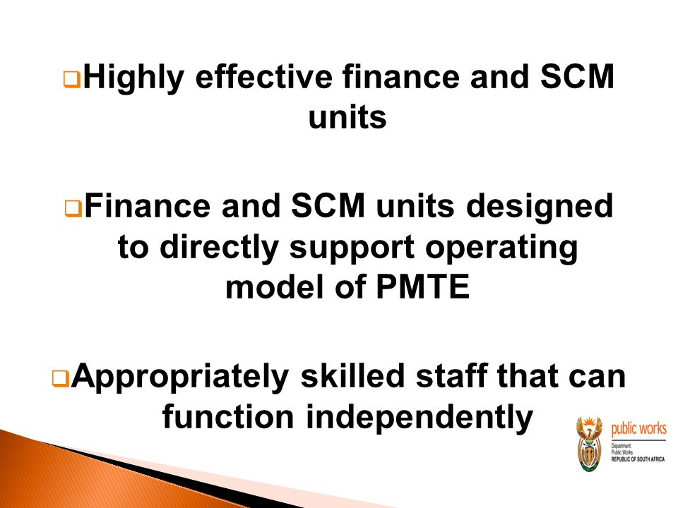  Highly effective finance and SCM units  Finance and SCM units designed to directly support operating model of PMTE  Appropriately skilled staff that can function independently