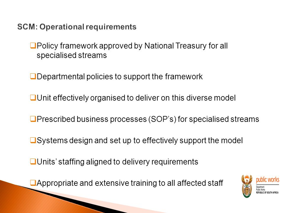  Policy framework approved by National Treasury for all specialised streams  Departmental policies to support the framework  Unit effectively organised to deliver on this diverse model  Prescribed business processes (SOP's) for specialised streams  Systems design and set up to effectively support the model  Units' staffing aligned to delivery requirements  Appropriate and extensive training to all affected staff
