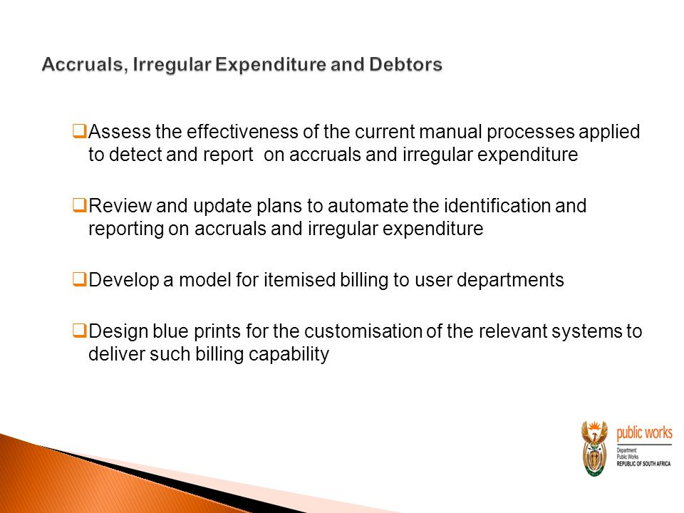  Assess the effectiveness of the current manual processes applied to detect and report on accruals and irregular expenditure  Review and update plans to automate the identification and reporting on accruals and irregular expenditure  Develop a model for itemised billing to user departments  Design blue prints for the customisation of the relevant systems to deliver such billing capability