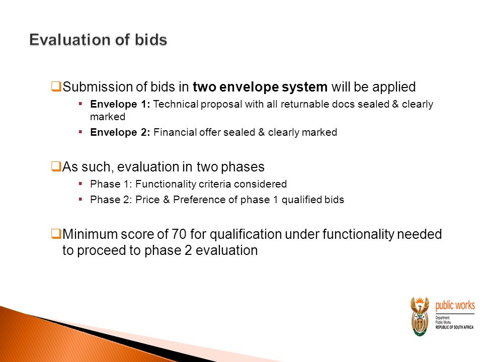  Submission of bids in two envelope system will be applied  Envelope 1: Technical proposal with all returnable docs sealed & clearly marked  Envelope 2: Financial offer sealed & clearly marked  As such, evaluation in two phases  Phase 1: Functionality criteria considered  Phase 2: Price & Preference of phase 1 qualified bids  Minimum score of 70 for qualification under functionality needed to proceed to phase 2 evaluation