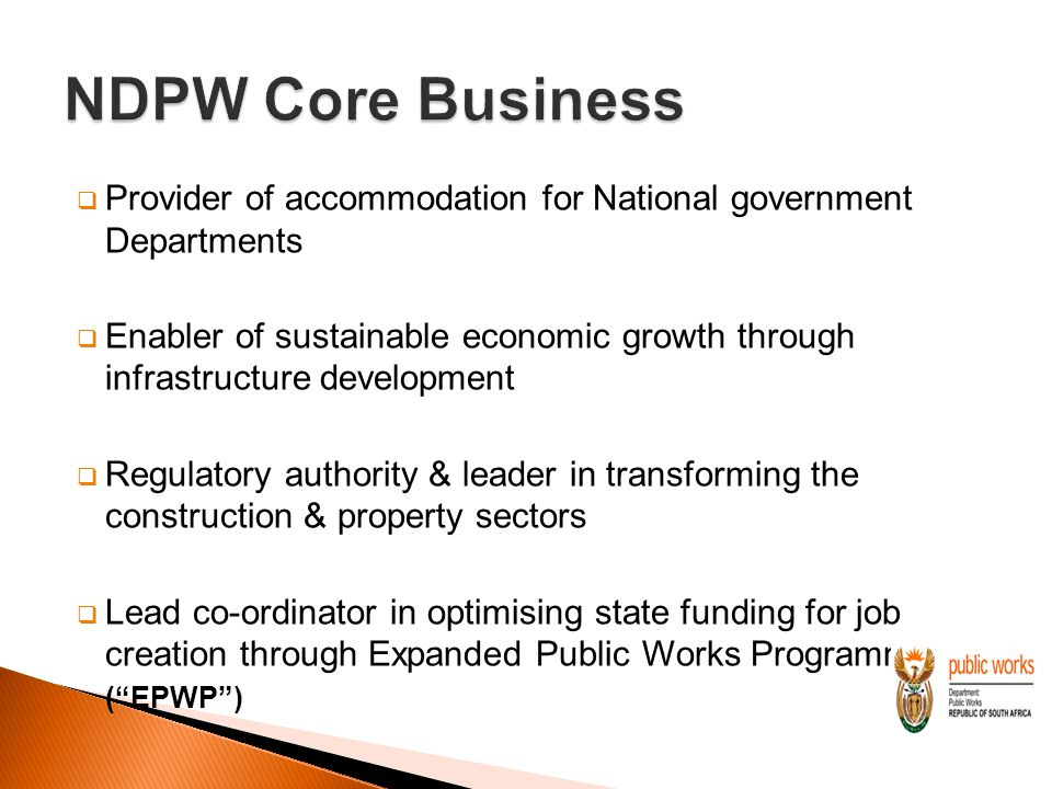  Provider of accommodation for National government Departments  Enabler of sustainable economic growth through infrastructure development  Regulatory authority & leader in transforming the construction & property sectors  Lead co-ordinator in optimising state funding for job creation through Expanded Public Works Programme ( EPWP )