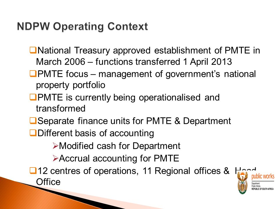  National Treasury approved establishment of PMTE in March 2006 – functions transferred 1 April 2013  PMTE focus – management of government's national property portfolio  PMTE is currently being operationalised and transformed  Separate finance units for PMTE & Department  Different basis of accounting  Modified cash for Department  Accrual accounting for PMTE  12 centres of operations, 11 Regional offices & Head Office