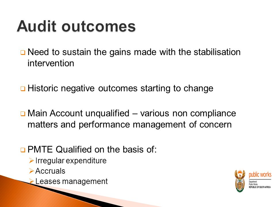  Need to sustain the gains made with the stabilisation intervention  Historic negative outcomes starting to change  Main Account unqualified – various non compliance matters and performance management of concern  PMTE Qualified on the basis of:  Irregular expenditure  Accruals  Leases management