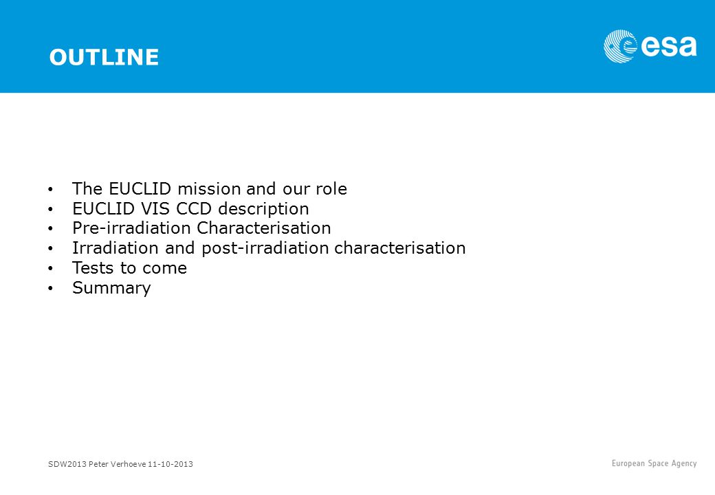 OUTLINE The EUCLID mission and our role EUCLID VIS CCD description Pre-irradiation Characterisation Irradiation and post-irradiation characterisation Tests to come Summary