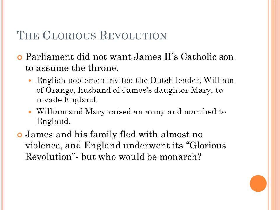T HE G LORIOUS R EVOLUTION Parliament did not want James II's Catholic son to assume the throne.