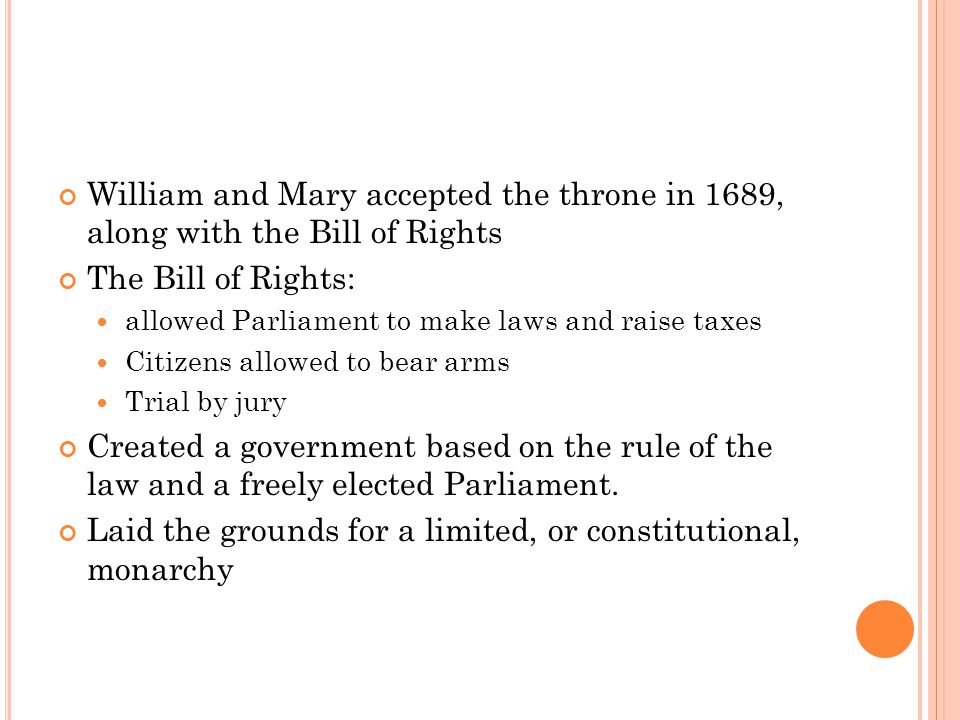 William and Mary accepted the throne in 1689, along with the Bill of Rights The Bill of Rights: allowed Parliament to make laws and raise taxes Citizens allowed to bear arms Trial by jury Created a government based on the rule of the law and a freely elected Parliament.