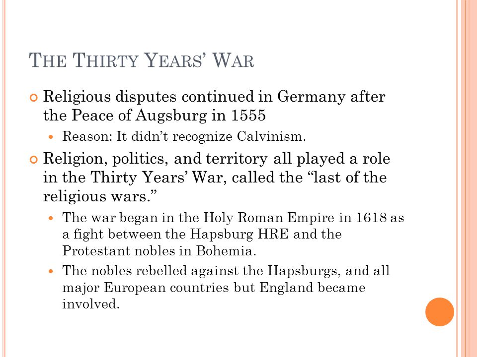 T HE T HIRTY Y EARS ' W AR Religious disputes continued in Germany after the Peace of Augsburg in 1555 Reason: It didn't recognize Calvinism.