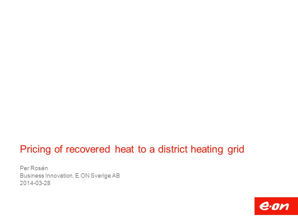 Pricing of recovered heat to a district heating grid Per Rosén Business Innovation, E.ON Sverige AB 2014-03-28
