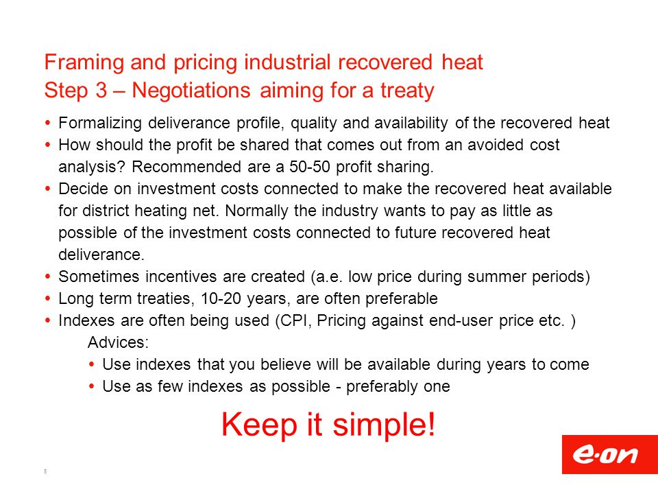 Framing and pricing industrial recovered heat Step 3 – Negotiations aiming for a treaty  Formalizing deliverance profile, quality and availability of the recovered heat  How should the profit be shared that comes out from an avoided cost analysis.