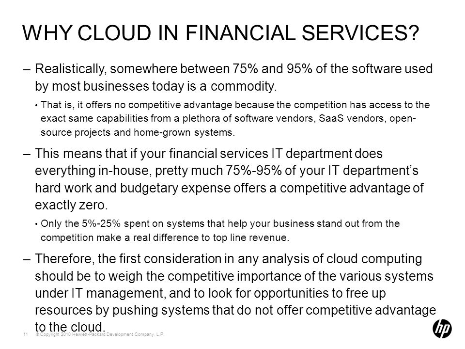 © Copyright 2010 Hewlett-Packard Development Company, L.P. 11 WHY CLOUD IN FINANCIAL SERVICES? –Realistically, somewhere between 75% and 95% of the so