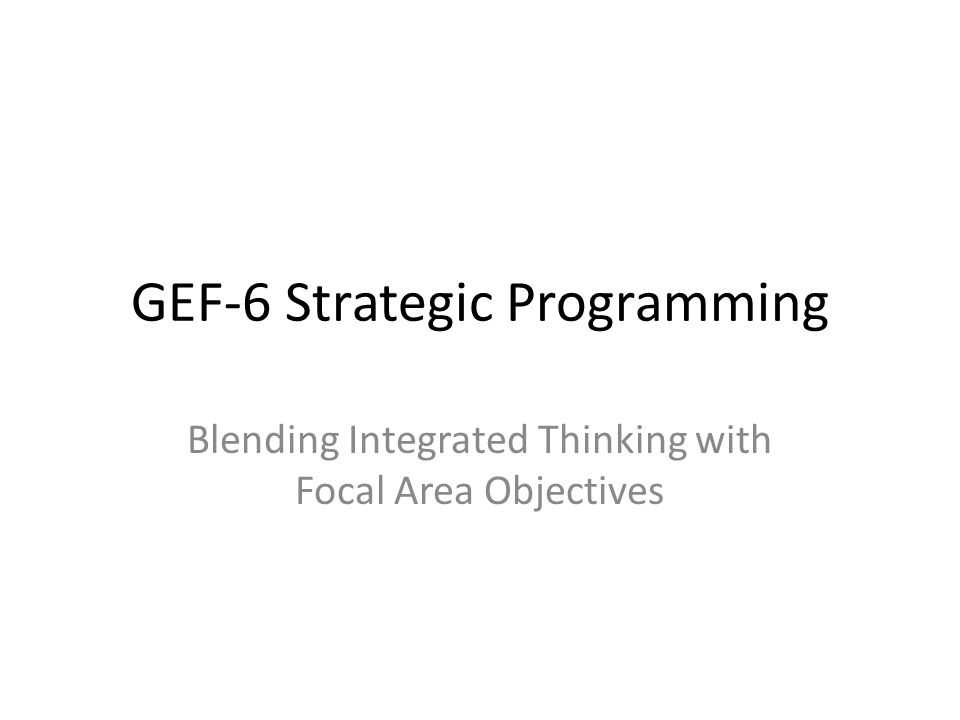 GEF-6 Strategic Programming Blending Integrated Thinking with Focal Area Objectives