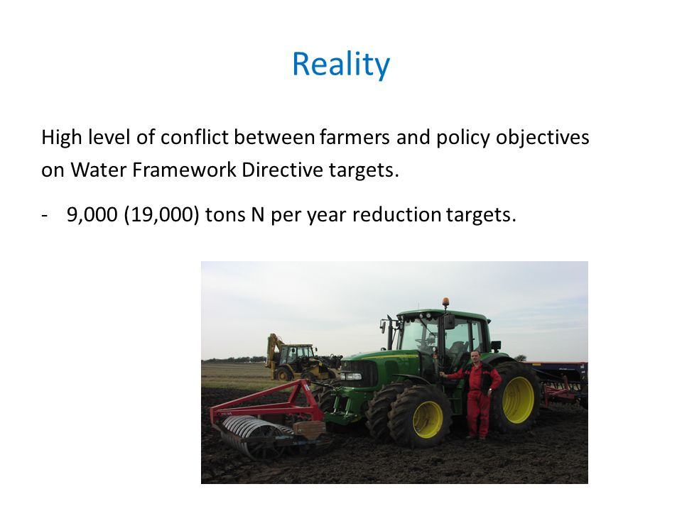Reality High level of conflict between farmers and policy objectives on Water Framework Directive targets.